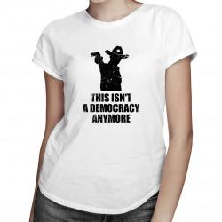 This isn't a democracy anymore - dámské tričko s potiskem