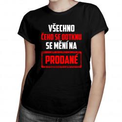 Všechno čeho se dotknu se mění na prodané - dámské tričko s potiskem