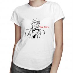 True Story - dámské tričko s potiskem