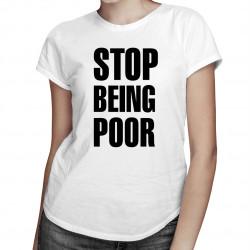 Stop Being Poor - dámské tričko s potiskem