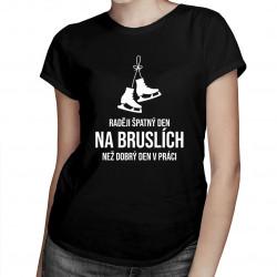 Raději špatný den na bruslích, než dobrý den v práci - dámské tričko s potiskem
