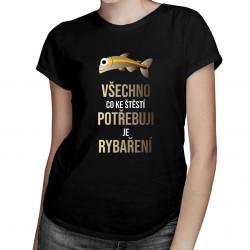 Všechno, co ke štěstí potřebuji, je rybaření - dámské tričko s potiskem