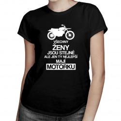 Všechny ženy jsou stejné, ale jen ty nejlepší mají motorku - dámské tričko s potiskem