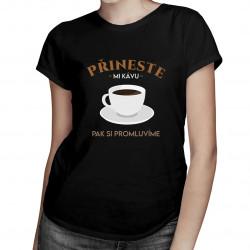 Přineste mi kávu, pak si - dámské tričko s potiskem