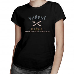 Vaření je láska, která se stává viditelnou - dámské tričko s potiskem