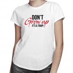 Don't grow up! It's a trap - dámské tričko s potiskem