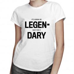 It's gonna be LEGEN- wait for it DARY!  - dámské nebo pánské tričko s potiskem