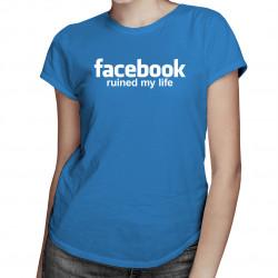 Facebook ruined my life - dámsk tričko s potiskem