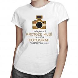 Já jsem fotograf, protože to miluji - dámské tričko s potiskem