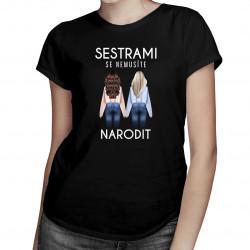 Sestrami se nemusíte narodit - dámské tričko s potiskem