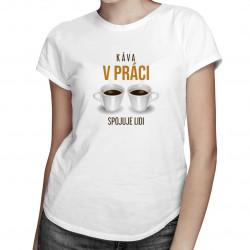 Káva v práci spojuje lidi - dámské tričko s potiskem